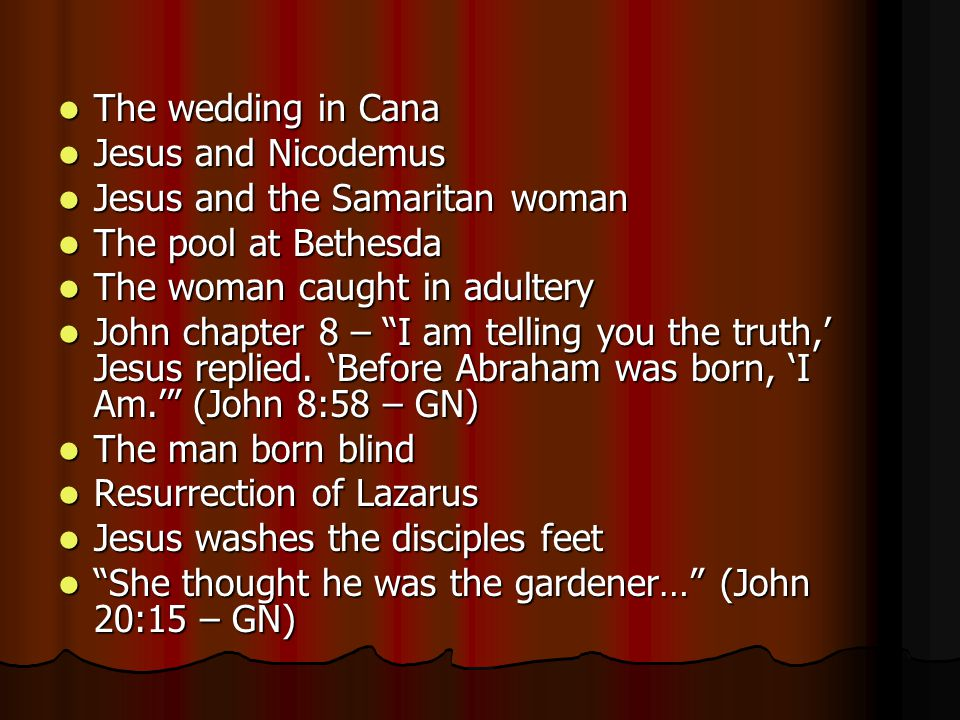 The wedding in Cana Jesus and Nicodemus. Jesus and the Samaritan woman. The pool at Bethesda. The woman caught in adultery.