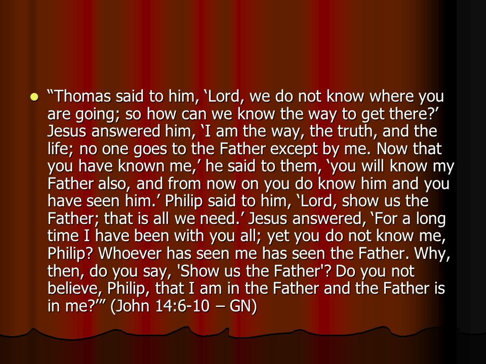 Thomas said to him, 'Lord, we do not know where you are going; so how can we know the way to get there ' Jesus answered him, 'I am the way, the truth, and the life; no one goes to the Father except by me.