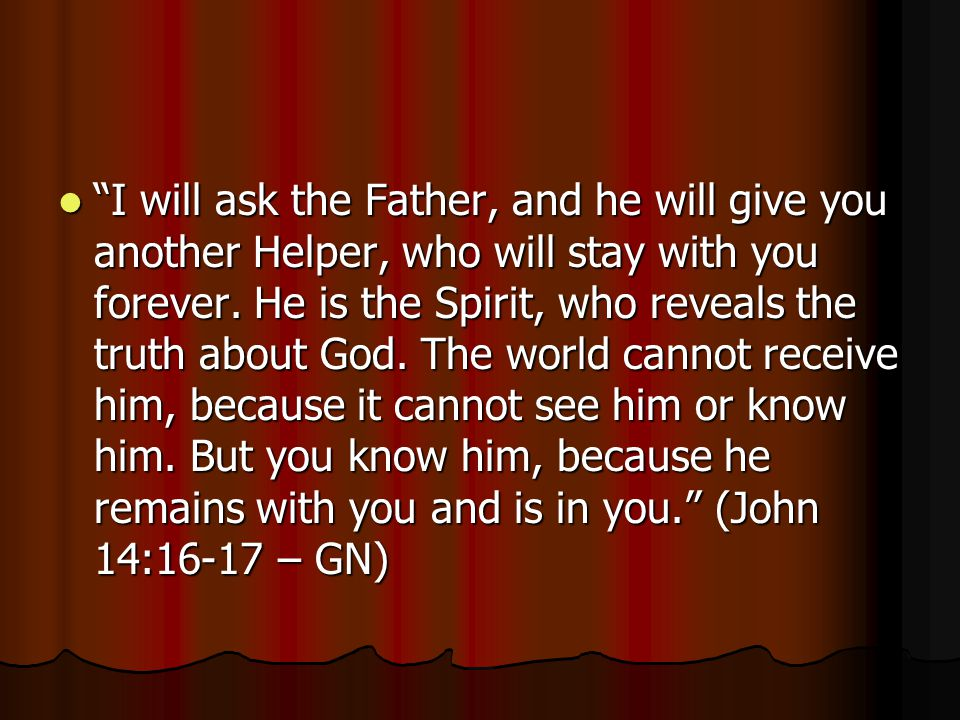 I will ask the Father, and he will give you another Helper, who will stay with you forever.