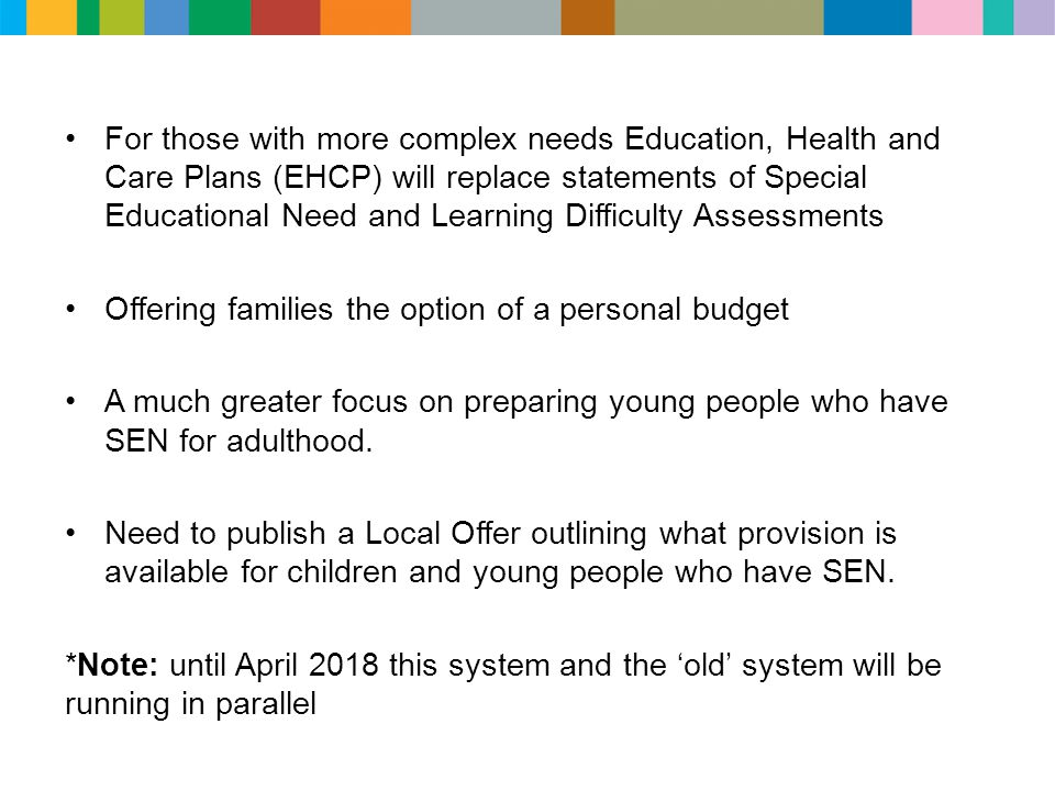 For those with more complex needs Education, Health and Care Plans (EHCP) will replace statements of Special Educational Need and Learning Difficulty Assessments