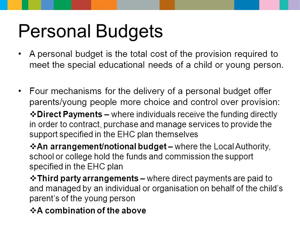 Personal Budgets A personal budget is the total cost of the provision required to meet the special educational needs of a child or young person.
