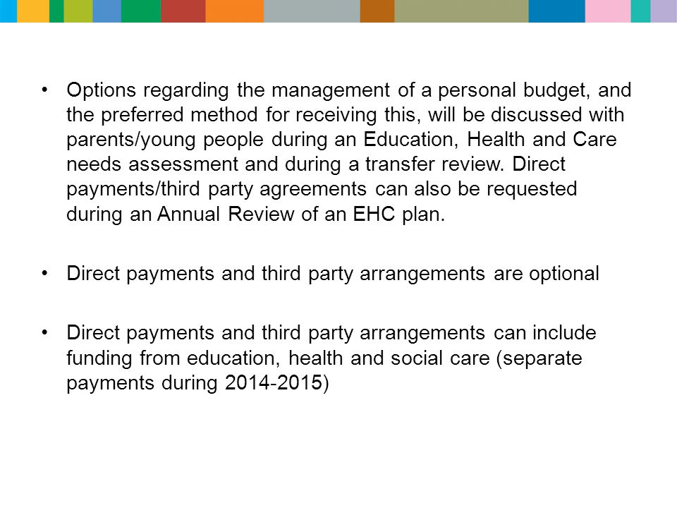 Options regarding the management of a personal budget, and the preferred method for receiving this, will be discussed with parents/young people during an Education, Health and Care needs assessment and during a transfer review. Direct payments/third party agreements can also be requested during an Annual Review of an EHC plan.