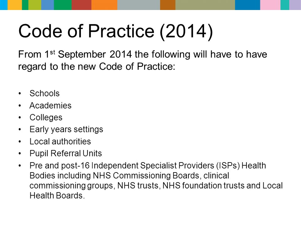 Code of Practice (2014) From 1st September 2014 the following will have to have regard to the new Code of Practice: