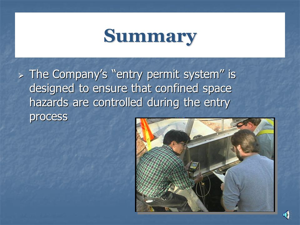 Summary The Company's entry permit system is designed to ensure that confined space hazards are controlled during the entry process.