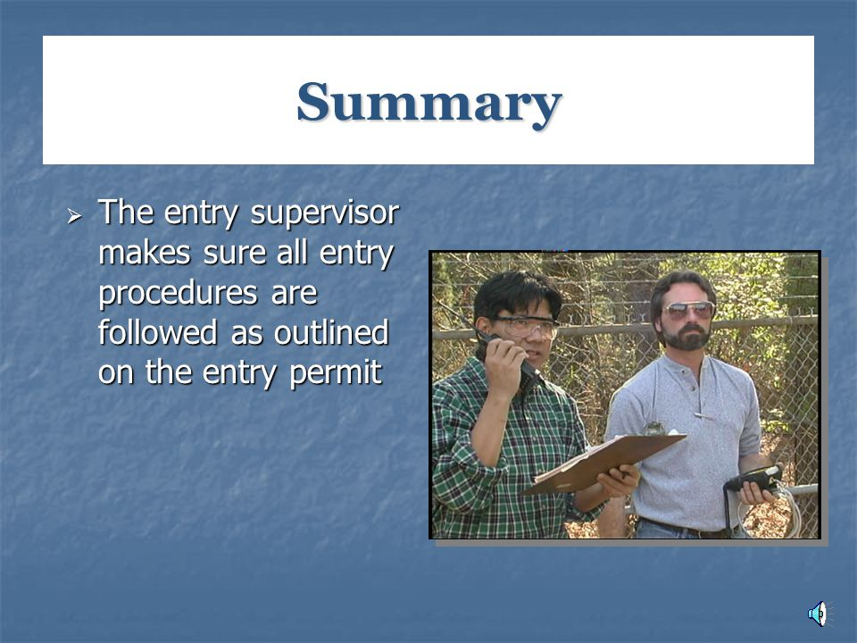 Summary The entry supervisor makes sure all entry procedures are followed as outlined on the entry permit.