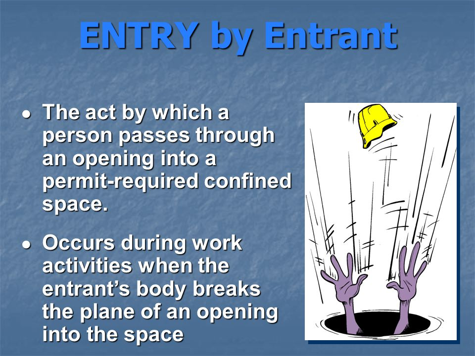 ENTRY by Entrant ● The act by which a person passes through an opening into a permit-required confined space.