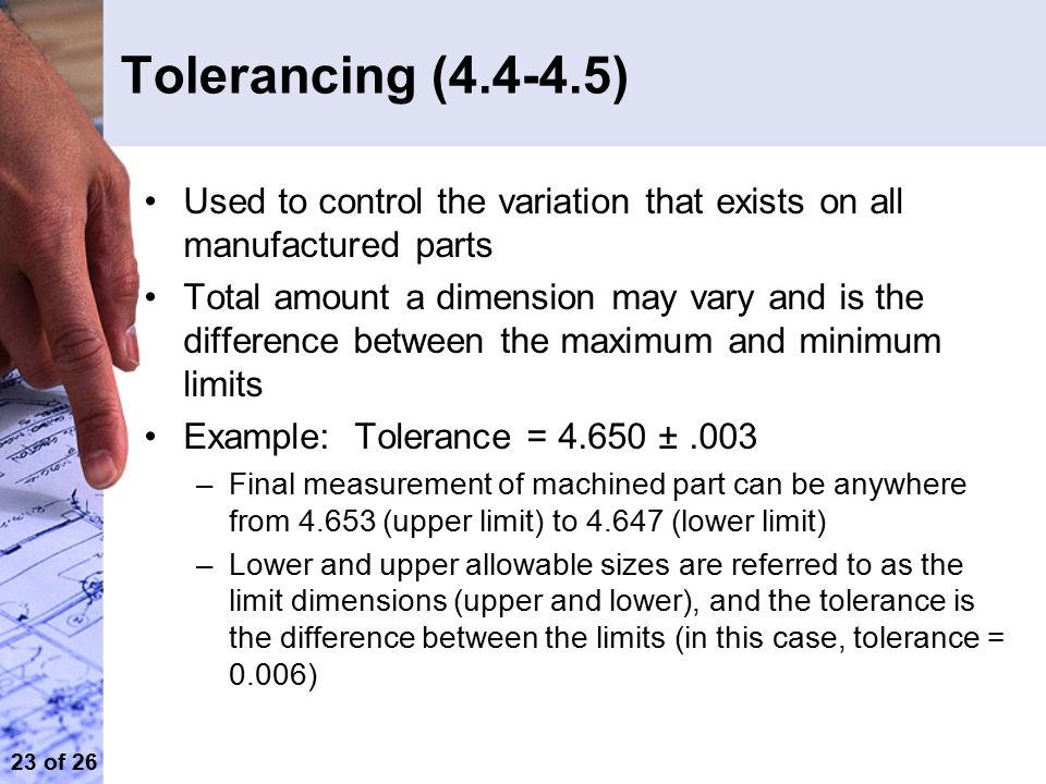Tolerancing (4.4-4.5) Used to control the variation that exists on all manufactured parts.