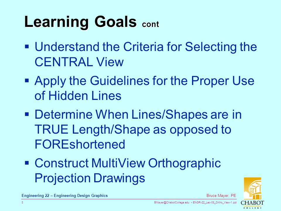 Learning Goals cont Understand the Criteria for Selecting the CENTRAL View. Apply the Guidelines for the Proper Use of Hidden Lines.
