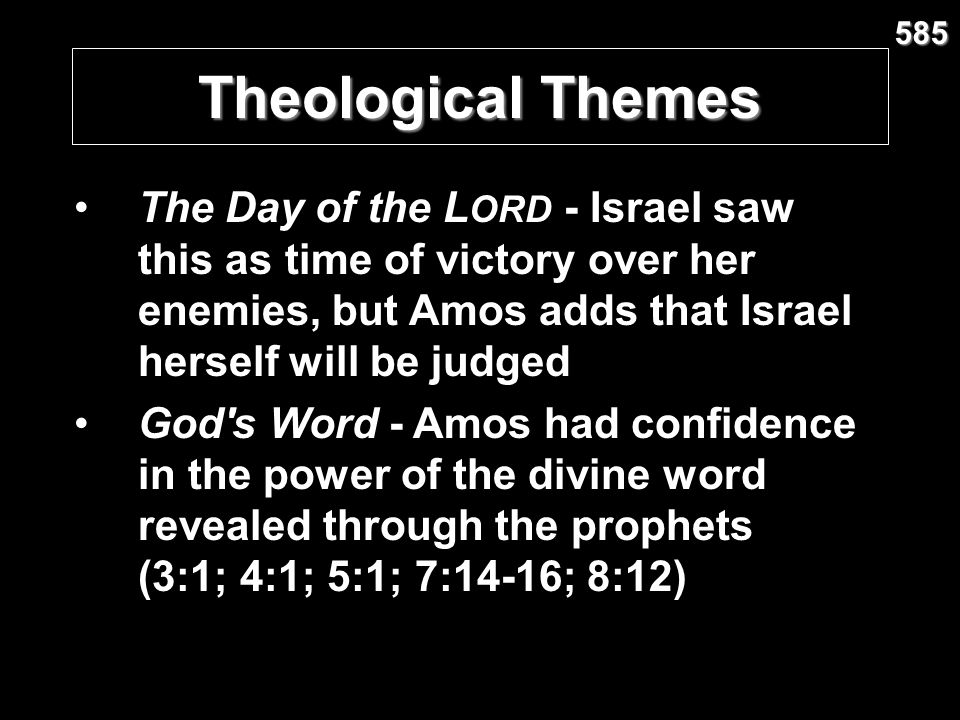 585 Theological Themes. The Day of the LORD - Israel saw this as time of victory over her enemies, but Amos adds that Israel herself will be judged.