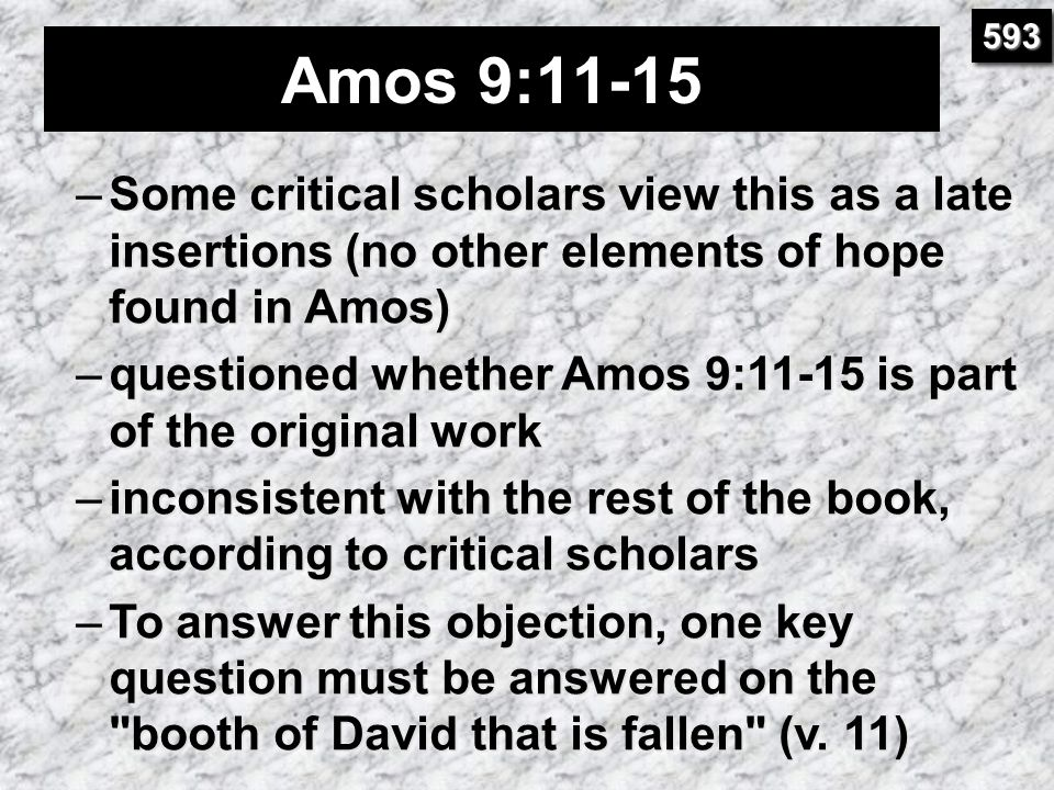 593 Amos 9:11-15. Some critical scholars view this as a late insertions (no other elements of hope found in Amos)