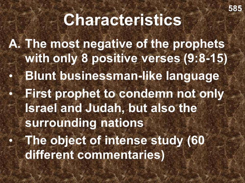 585 Characteristics. The most negative of the prophets with only 8 positive verses (9:8-15) Blunt businessman-like language.