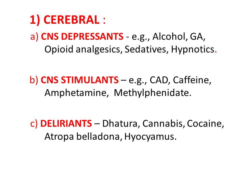 1) CEREBRAL : a) CNS DEPRESSANTS - e.g., Alcohol, GA, Opioid analgesics, Sedatives, Hypnotics.