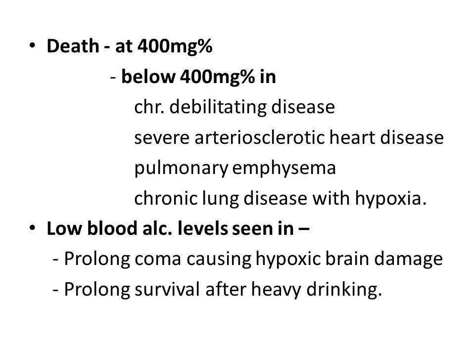 Death - at 400mg% - below 400mg% in. chr. debilitating disease. severe arteriosclerotic heart disease.