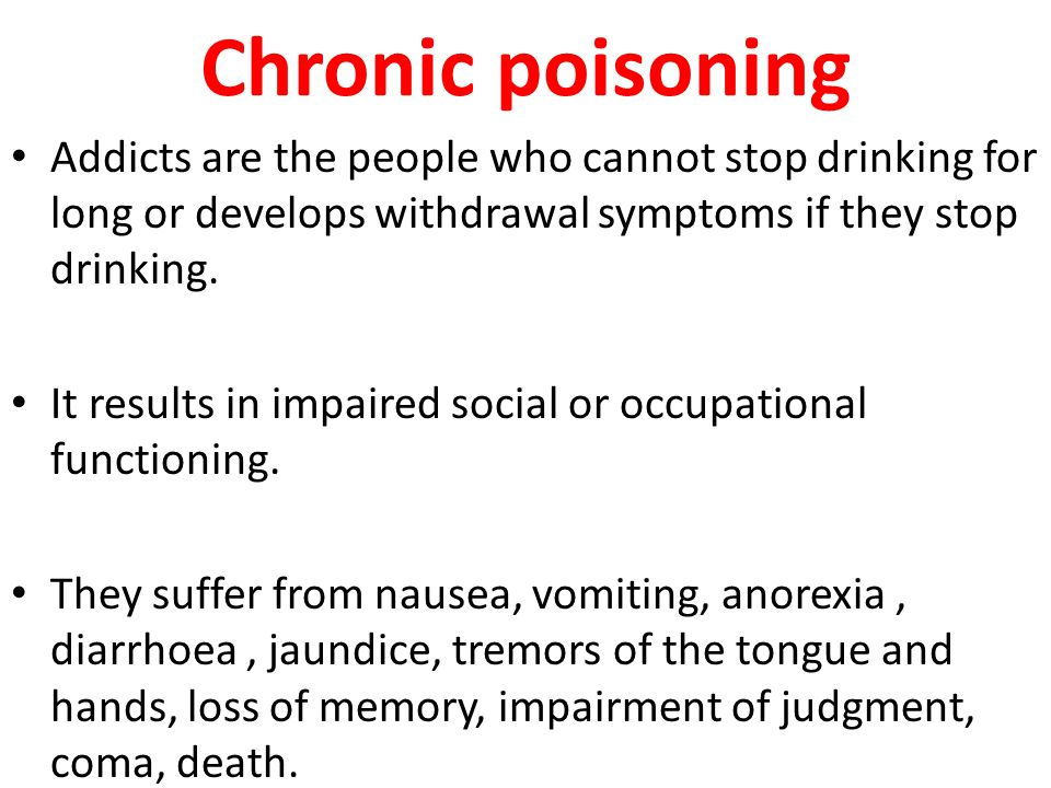 Chronic poisoning Addicts are the people who cannot stop drinking for long or develops withdrawal symptoms if they stop drinking.
