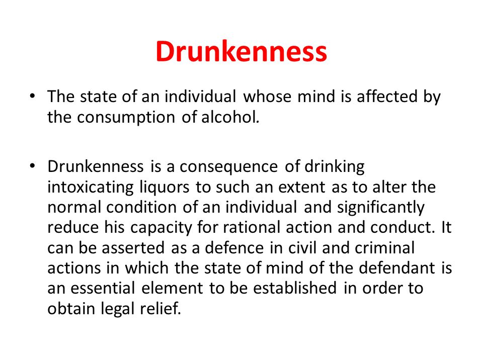 Drunkenness The state of an individual whose mind is affected by the consumption of alcohol.