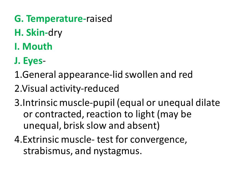 G. Temperature-raised H. Skin-dry. I. Mouth. J. Eyes- 1.General appearance-lid swollen and red. 2.Visual activity-reduced.