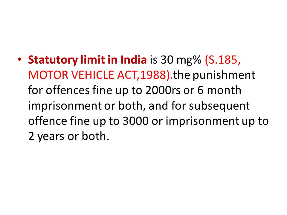 Statutory limit in India is 30 mg% (S. 185, MOTOR VEHICLE ACT,1988)