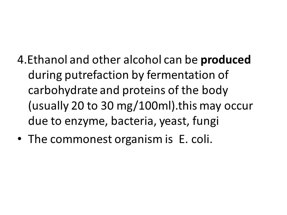 4.Ethanol and other alcohol can be produced during putrefaction by fermentation of carbohydrate and proteins of the body (usually 20 to 30 mg/100ml).this may occur due to enzyme, bacteria, yeast, fungi