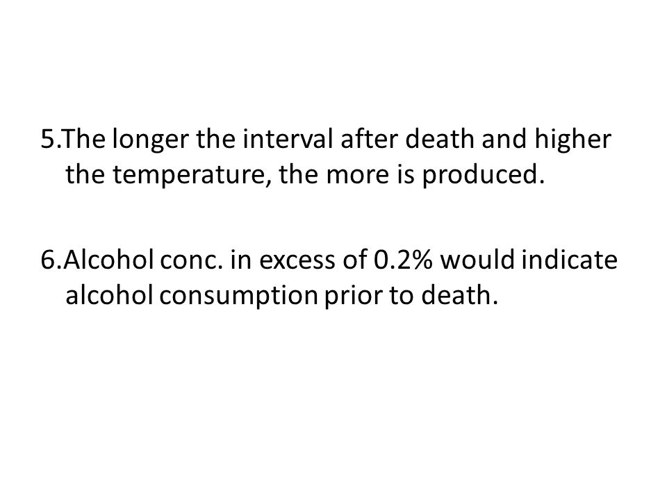 5.The longer the interval after death and higher the temperature, the more is produced.