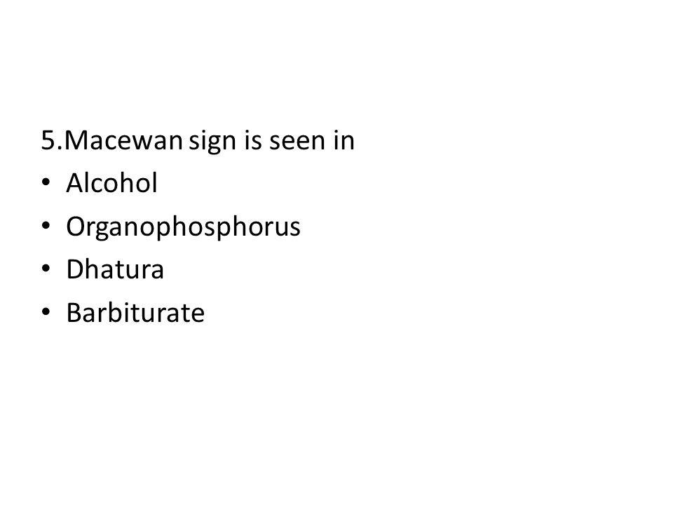 5.Macewan sign is seen in Alcohol Organophosphorus Dhatura Barbiturate