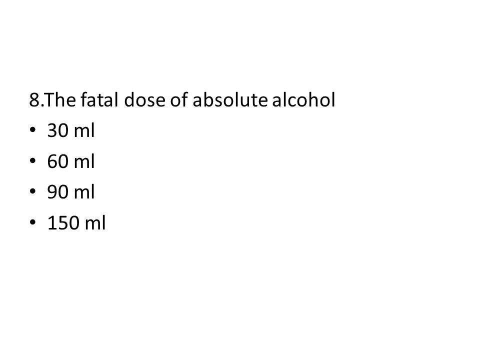 8.The fatal dose of absolute alcohol