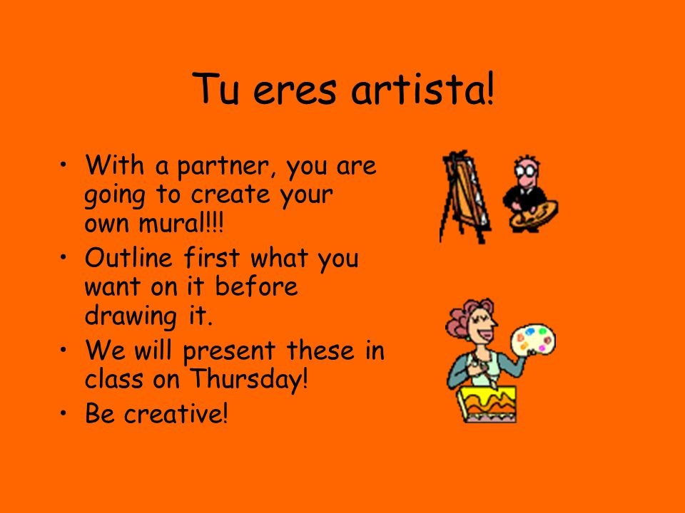 Tu eres artista! With a partner, you are going to create your own mural!!! Outline first what you want on it before drawing it.