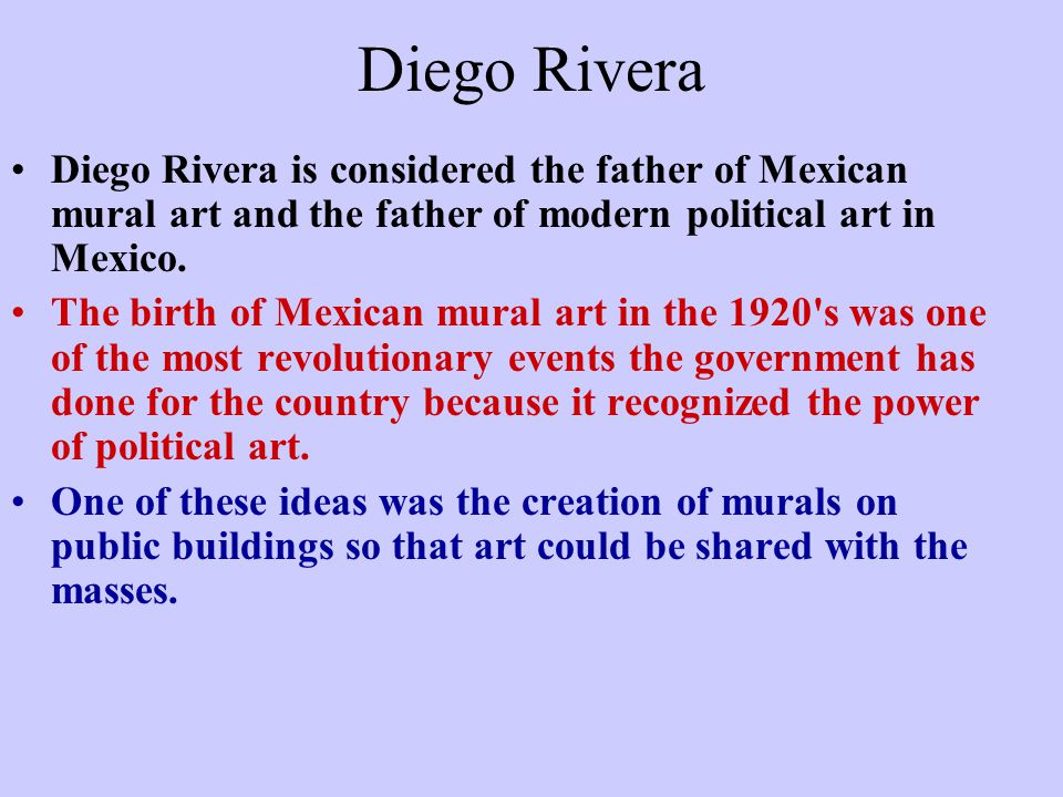 Diego Rivera Diego Rivera is considered the father of Mexican mural art and the father of modern political art in Mexico.