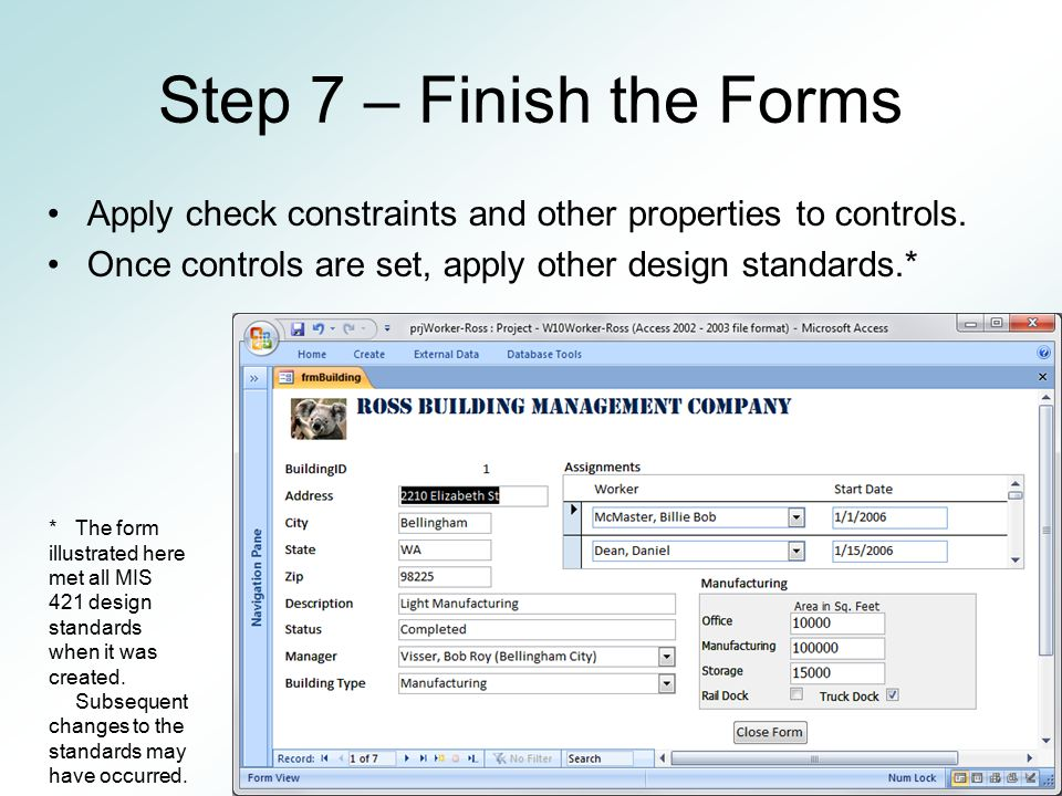 Step 7 – Finish the Forms Apply check constraints and other properties to controls. Once controls are set, apply other design standards.*
