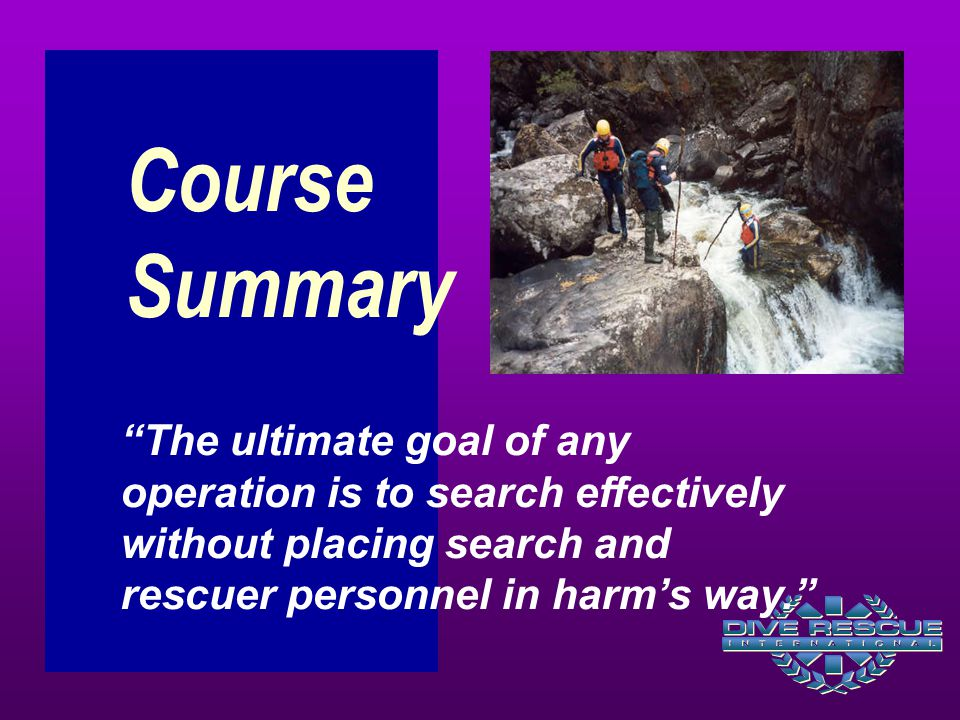 Course Summary The ultimate goal of any operation is to search effectively without placing search and rescuer personnel in harm's way.