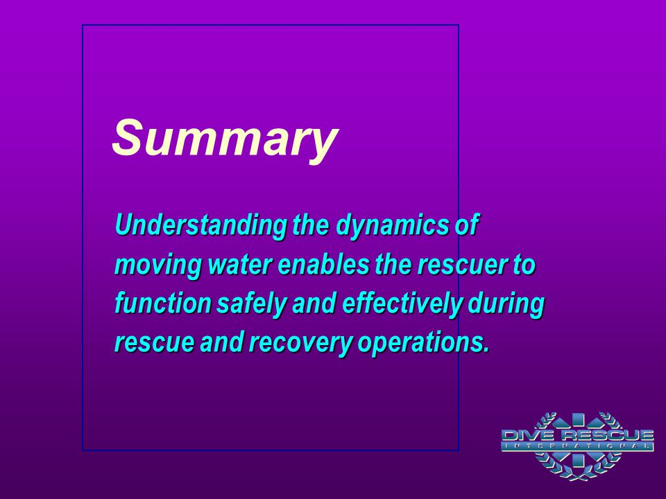 Summary Understanding the dynamics of moving water enables the rescuer to function safely and effectively during rescue and recovery operations.