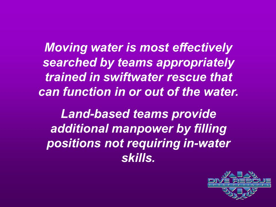 Moving water is most effectively searched by teams appropriately trained in swiftwater rescue that can function in or out of the water.