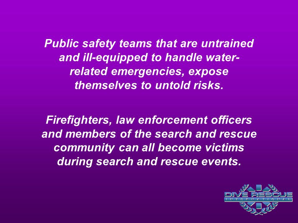 Public safety teams that are untrained and ill-equipped to handle water-related emergencies, expose themselves to untold risks. Firefighters, law enforcement officers and members of the search and rescue community can all become victims during search and rescue events.