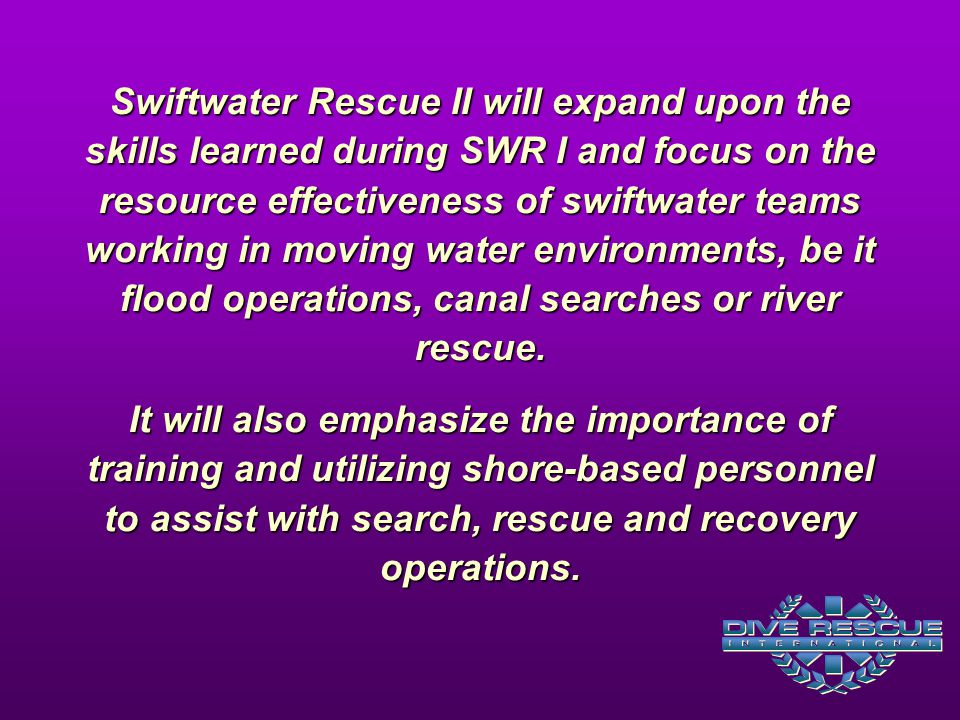 Swiftwater Rescue II will expand upon the skills learned during SWR I and focus on the resource effectiveness of swiftwater teams working in moving water environments, be it flood operations, canal searches or river rescue.