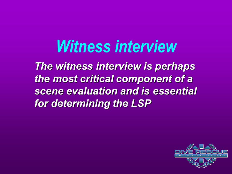 Witness interview The witness interview is perhaps the most critical component of a scene evaluation and is essential for determining the LSP.