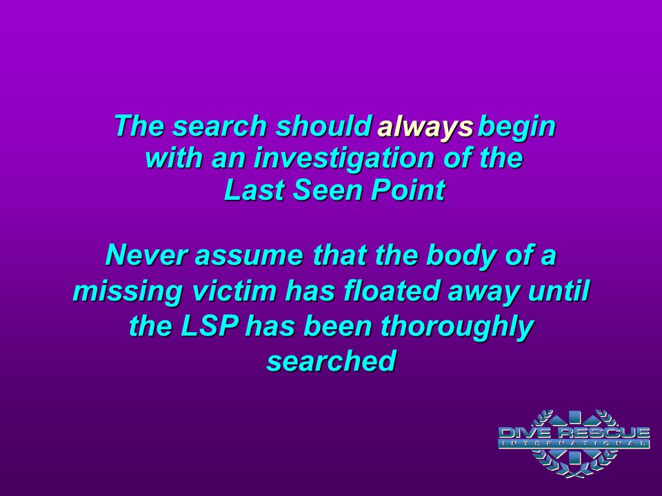 The search should begin with an investigation of the Last Seen Point