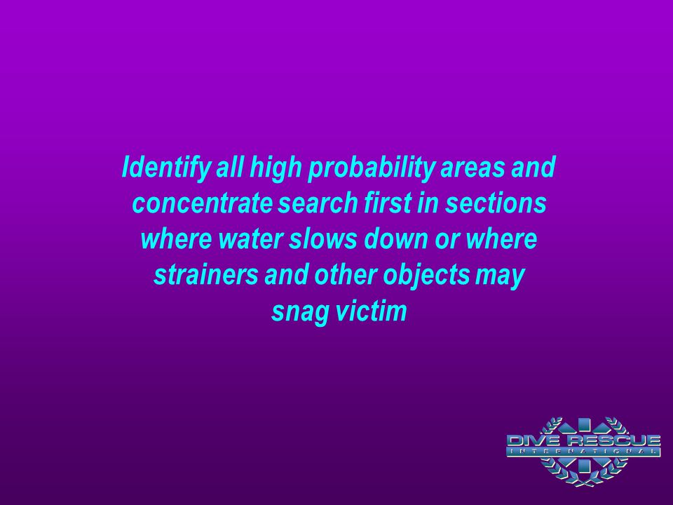 Identify all high probability areas and concentrate search first in sections where water slows down or where strainers and other objects may snag victim