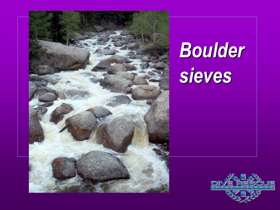 Boulder sieves Water flows easily through and around but filters out larger solid objects (branches, logs, people, etc.).