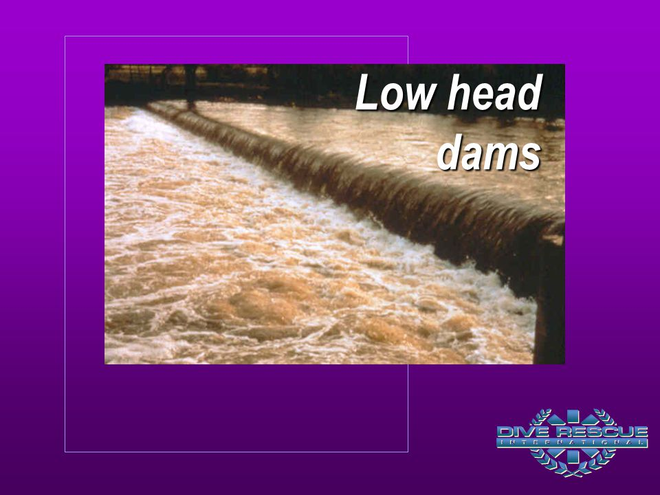 Low head dams Low head dams often create dangerous hydraulics that can capture and hold objects inside the boil line.