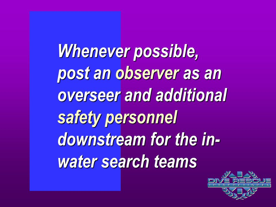 Whenever possible, post an observer as an overseer and additional safety personnel downstream for the in-water search teams