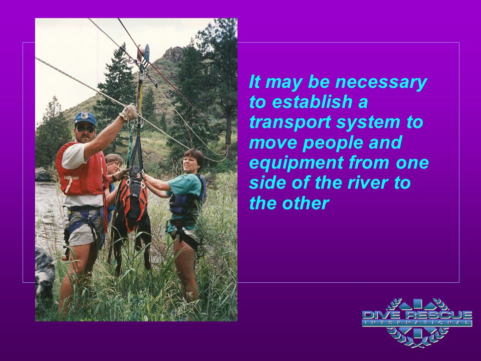 It may be necessary to establish a transport system to move people and equipment from one side of the river to the other