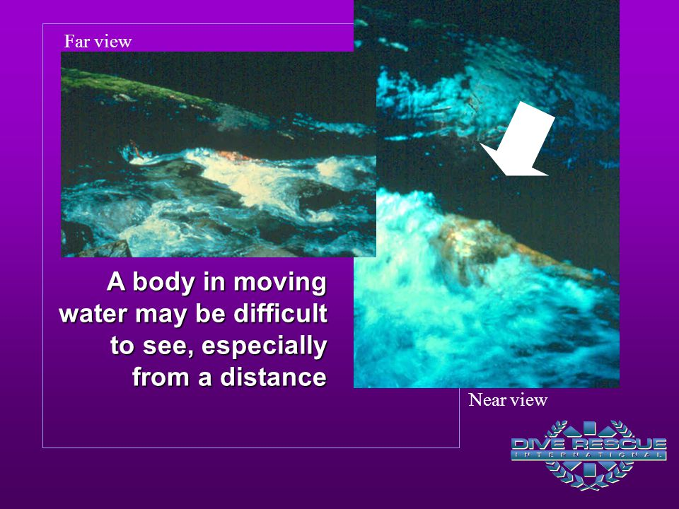 Far view A body in moving water may be difficult to see, especially from a distance.