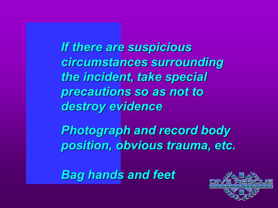 If there are suspicious circumstances surrounding the incident, take special precautions so as not to destroy evidence