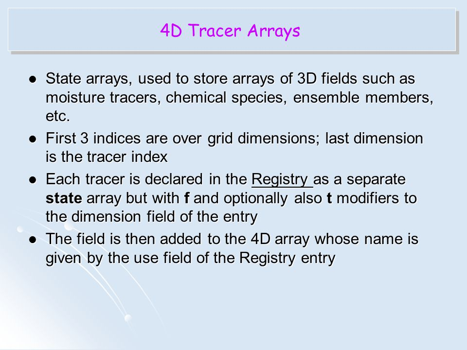 4D Tracer Arrays State arrays, used to store arrays of 3D fields such as moisture tracers, chemical species, ensemble members, etc.