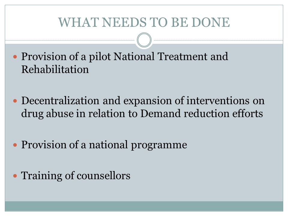 WHAT NEEDS TO BE DONE Provision of a pilot National Treatment and Rehabilitation.