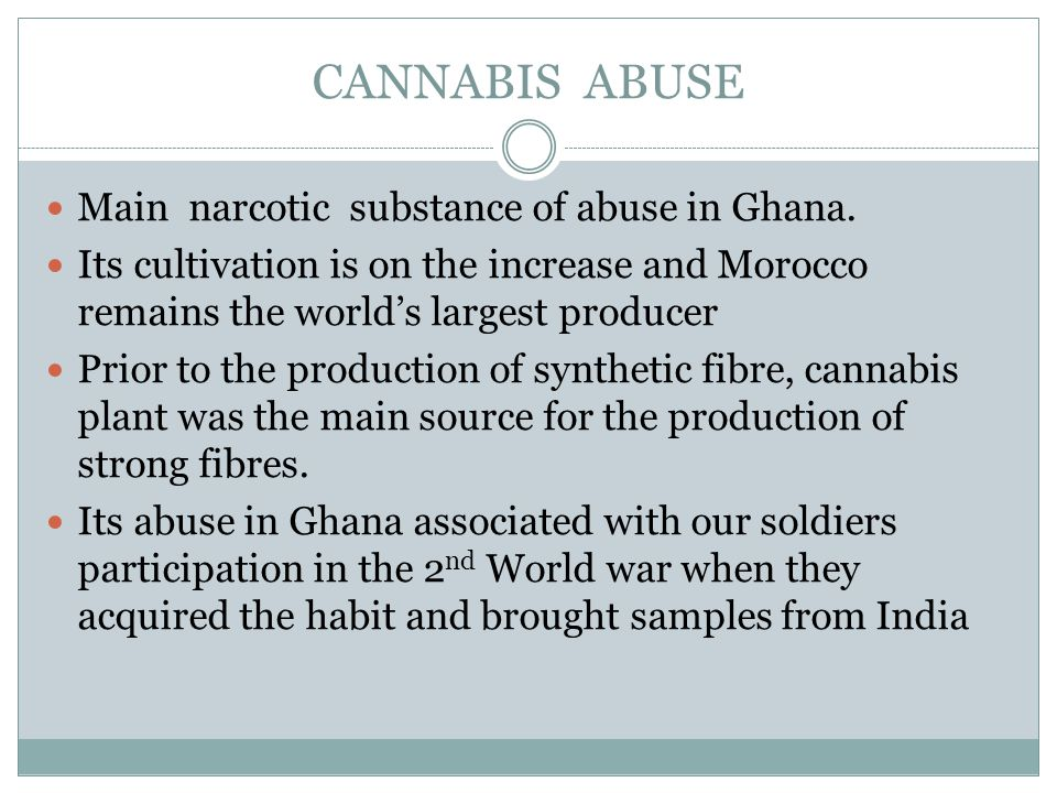 CANNABIS ABUSE Main narcotic substance of abuse in Ghana.