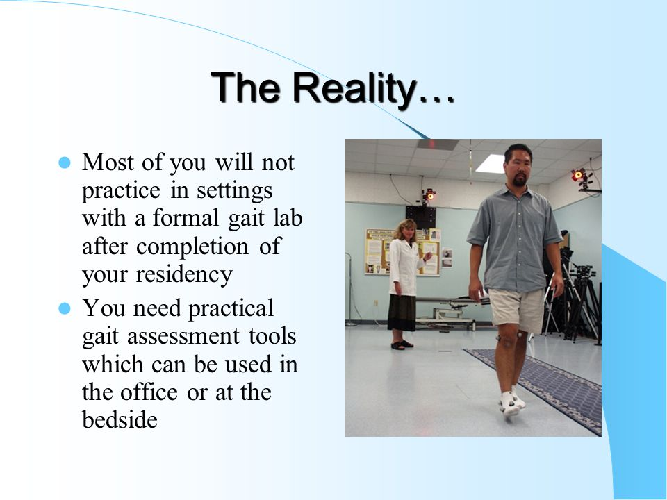 The Reality… Most of you will not practice in settings with a formal gait lab after completion of your residency.