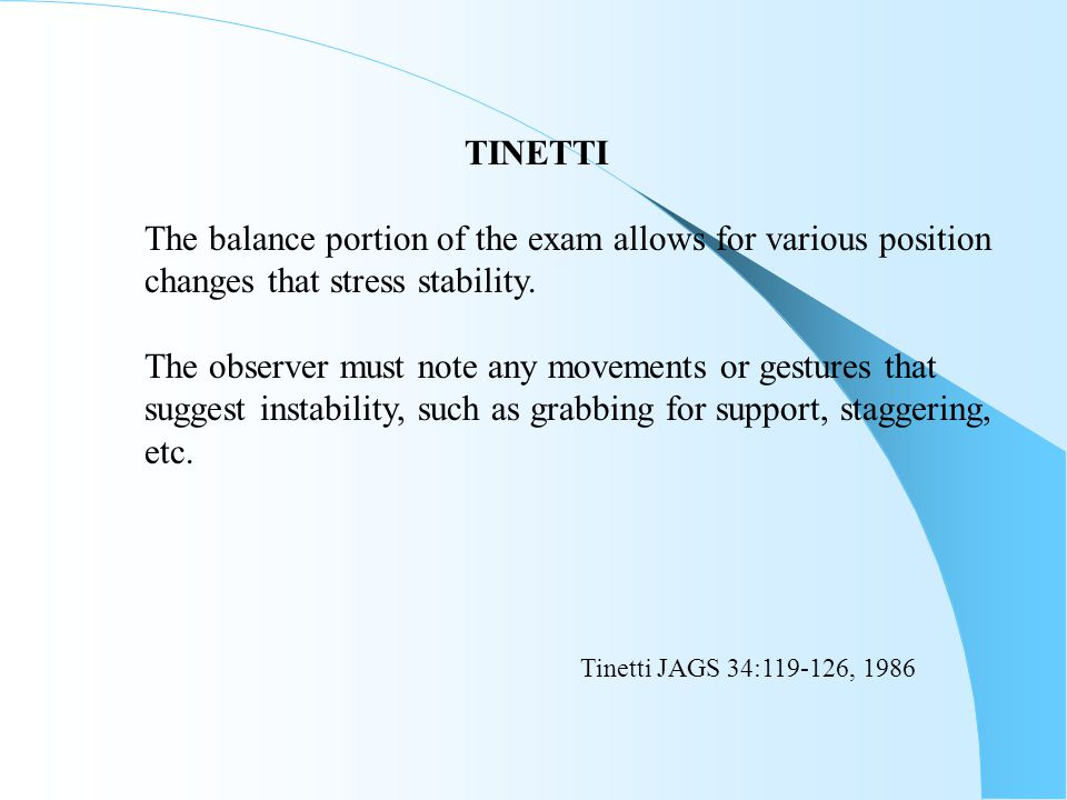 TINETTI The balance portion of the exam allows for various position. changes that stress stability.
