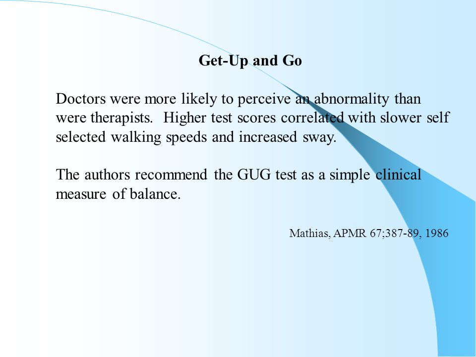 Get-Up and Go Doctors were more likely to perceive an abnormality than. were therapists. Higher test scores correlated with slower self.