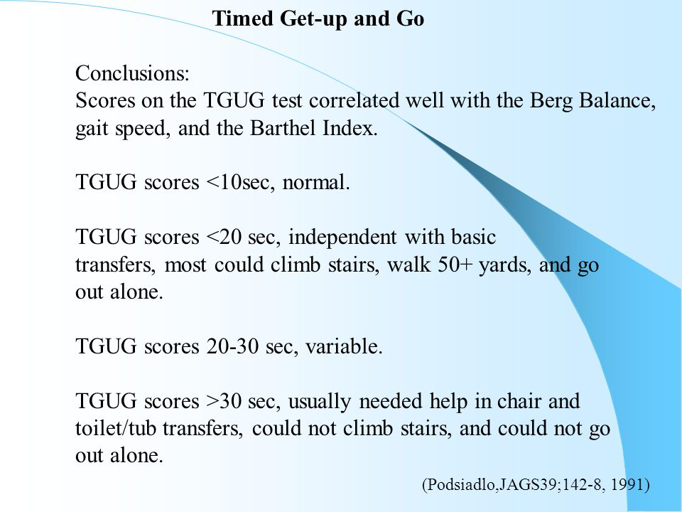 Timed Get-up and Go Conclusions: Scores on the TGUG test correlated well with the Berg Balance, gait speed, and the Barthel Index.