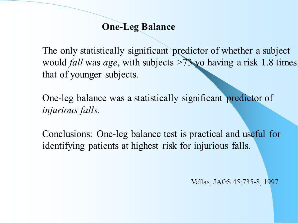 One-Leg Balance The only statistically significant predictor of whether a subject. would fall was age, with subjects >73 yo having a risk 1.8 times.